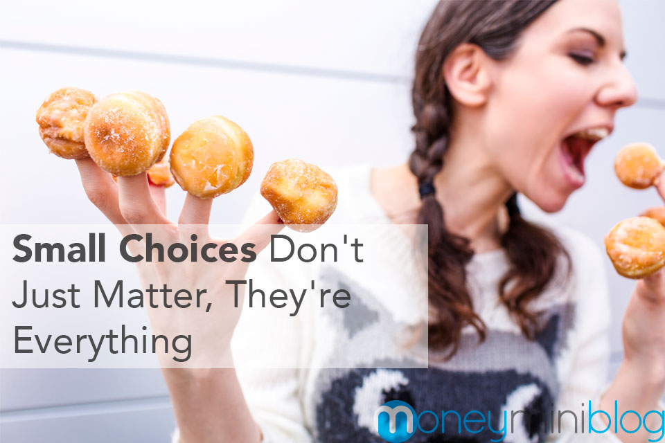 Small Choices Don't Just Matter, They're Everything