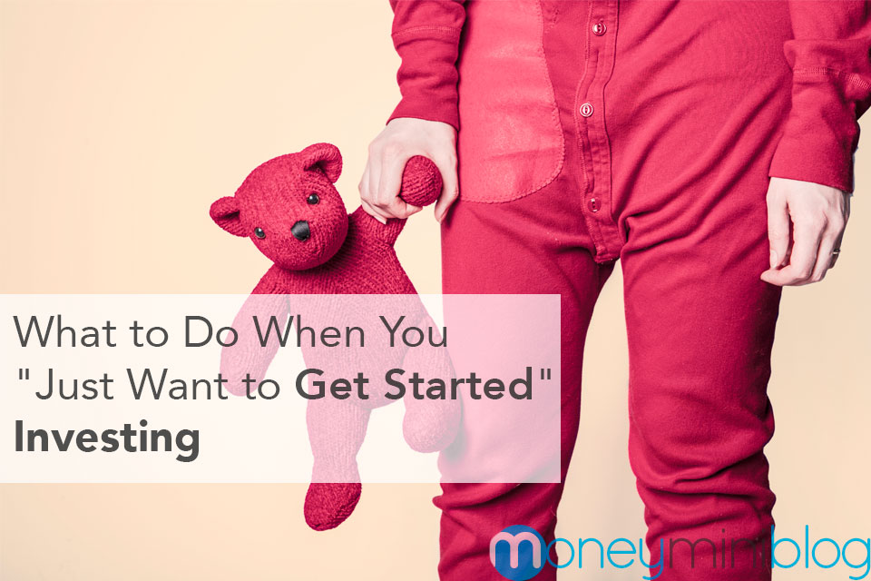 """What to Do When You """"Just Want to Get Started"""" Investing"""