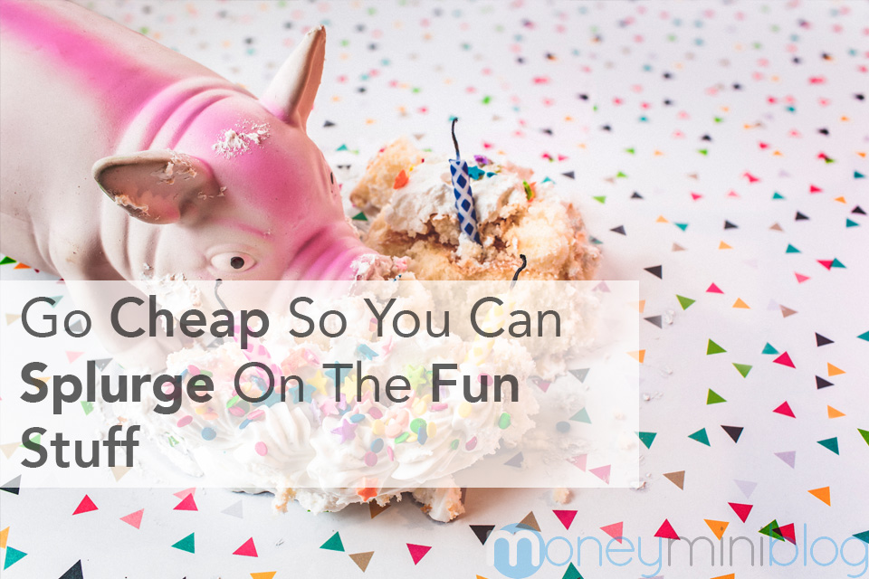 Go Cheap So You Can Splurge On The Fun Stuff