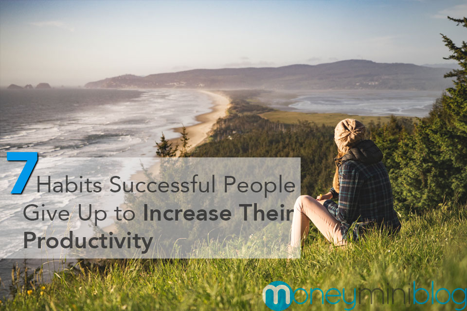 7 Habits Successful People Give Up to Increase Their Productivity