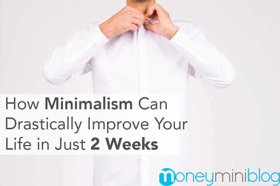 How Minimalism Can Drastically Improve Your Life in Just 2 Weeks