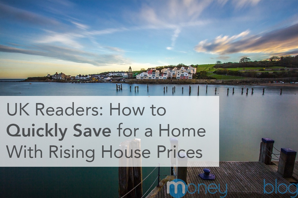 UK Readers: How to Quickly Save for a Home With Rising House Prices