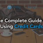 The Complete Guide to Using Credit Cards