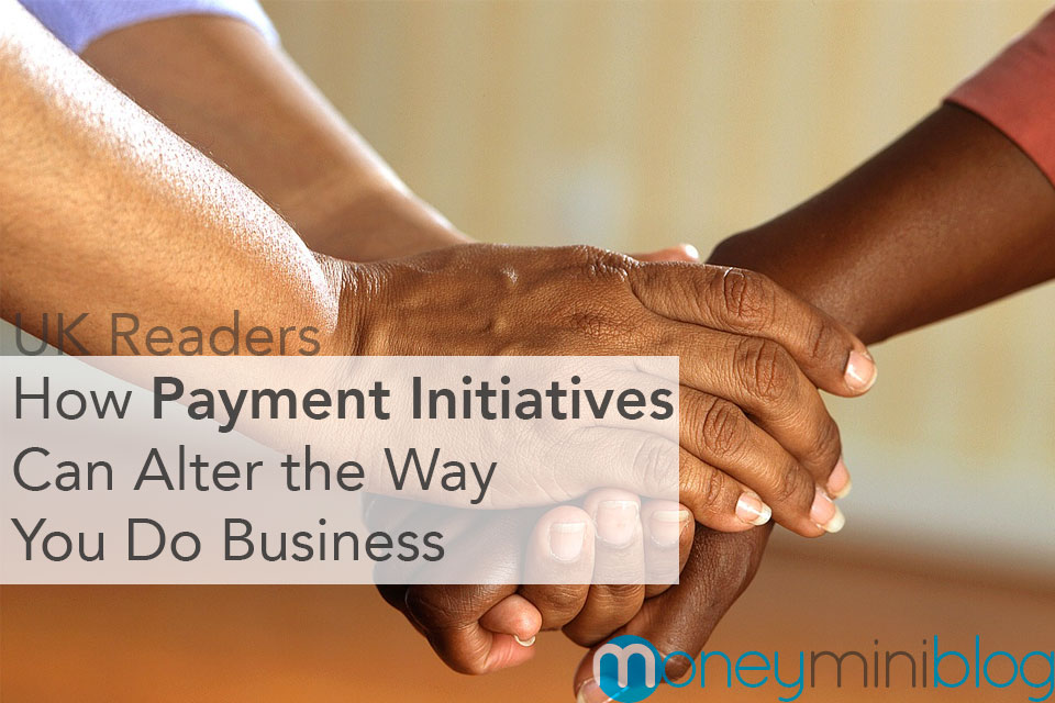 UK Readers: How Payment Initiatives Can Alter the Way You Do Business