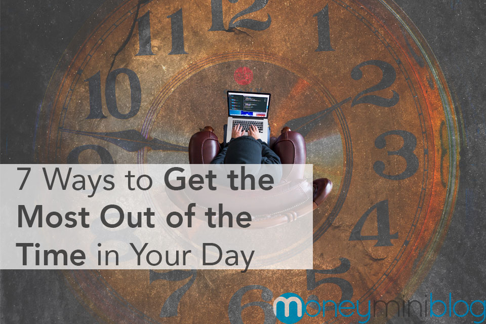 7 Ways to Get the Most Out of the Time in Your Day