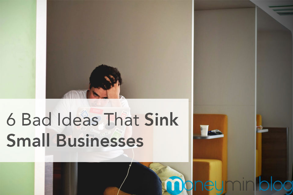 6 Bad Ideas That Sink Small Businesses