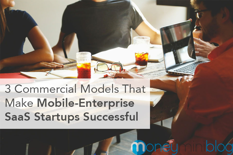 3 Commercial Models That Make Mobile-Enterprise SaaS Startups Successful
