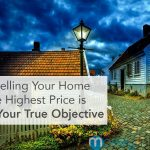 Why Selling Your Home for the Highest Price is NOT Your True Objective