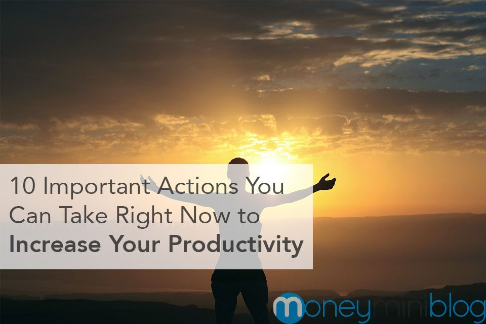 10 Important Actions You Can Take Right Now to Increase Your Productivity