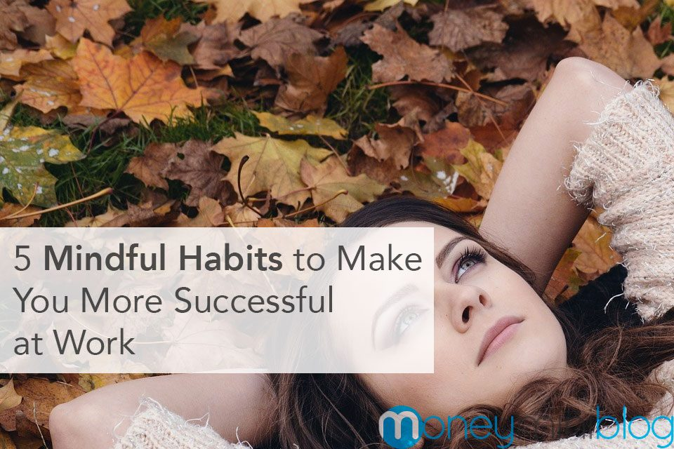 5 Mindful Habits to Make You More Successful at Work