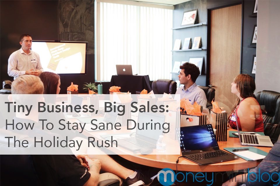 Tiny Business, Big Sales: How To Stay Sane During The Holiday Rush