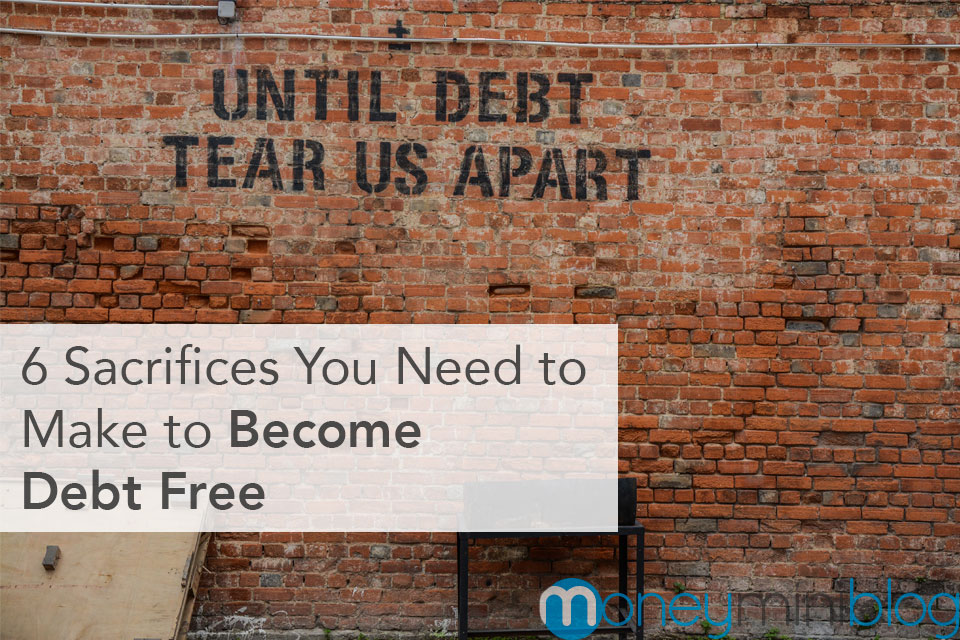 6 Sacrifices You Need to Make to Become Debt Free