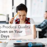 How to Produce Quality Work Even on Your Worst Days