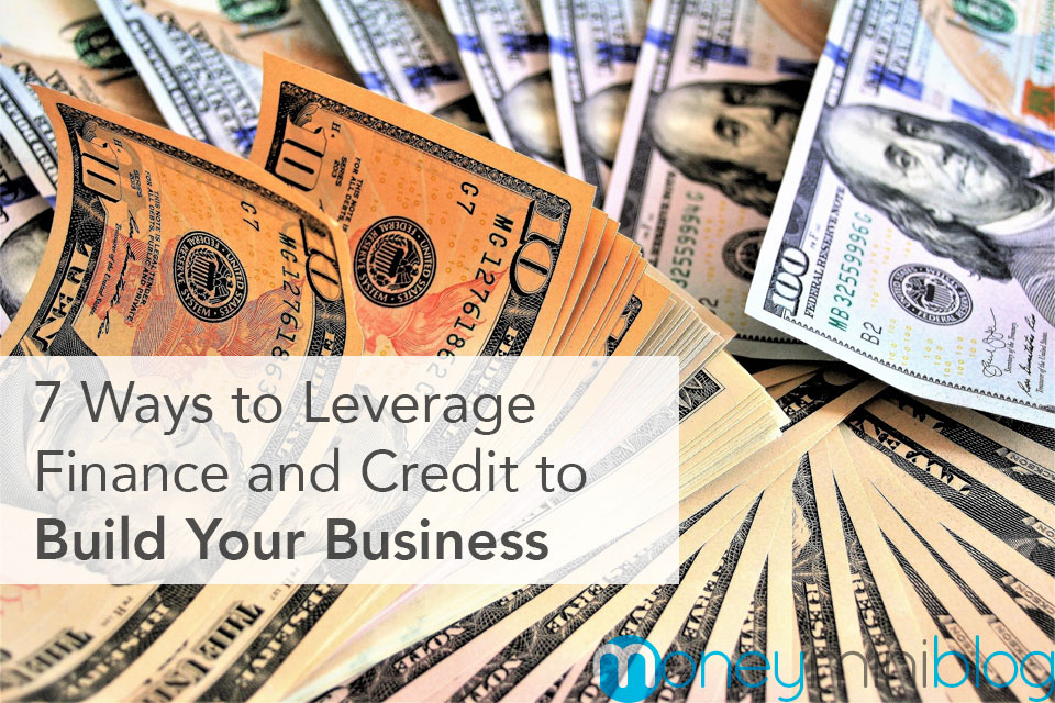 7 Ways to Properly Leverage Finance and Credit to Build Your Business